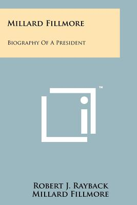 Millard Fillmore: Biography of a President - Rayback, Robert J, and Fillmore, Millard