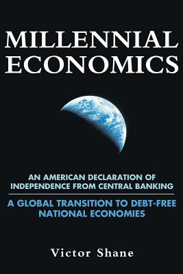 Millennial Economics: An American Declaration of Independence from Central Banking-A Global Transition to Debt-Free National Economies - Shane, Victor