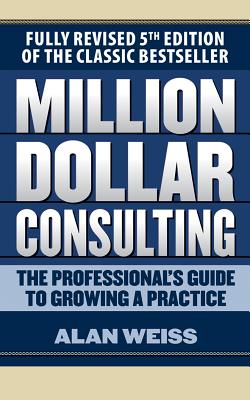 Million Dollar Consulting: The Professional's Guide to Growing a Practice, Fifth Edition - Weiss, Alan, and Pollak, Scott R (Read by)