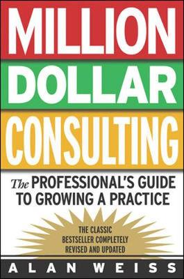 Million Dollar Consulting: The Professional's Guide to Growing a Practice: The Professional's Guide to Growing a Practice - Weiss, Alan, Ph.D., and Weiss Alan