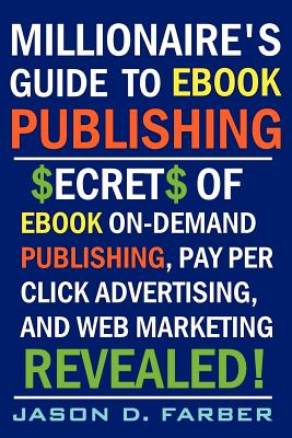 Millionaire's Guide to Ebook Publishing. Secrets of Ebook on Demand Publishing, Pay Per Click Advertising, and Web Marketing Revealed! - Farber, Jason