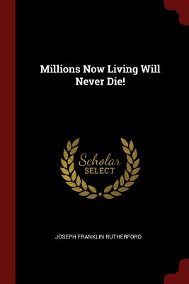 Millions Now Living Will Never Die! - Rutherford, Joseph Franklin