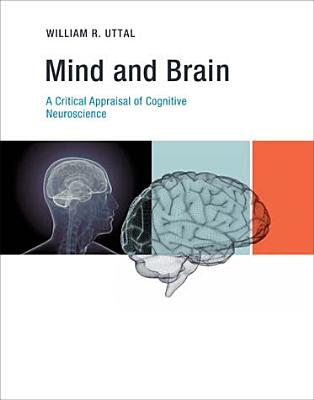 Mind and Brain: A Critical Appraisal of Cognitive Neuroscience - Uttal, William R