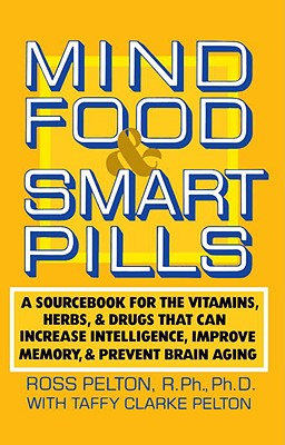 Mind Food & Smart Pills: A Sourcebook for the Vitamins, Herbs, and Drugs That Can Increase Intelligence, Improve Memory, and Prevent Brain Aging - Pelton, Ross, and Pelton, Taffy Clarke, and Dean, Ward (Foreword by)