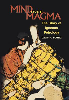 Mind Over Magma: The Story of Igneous Petrology - Young, Davis A
