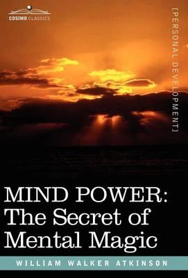 Mind Power: The Secret of Mental Magic - Atkinson, William Walker