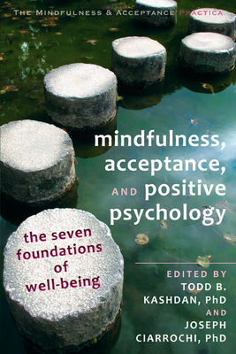 Mindfulness, Acceptance, and Positive Psychology: The Seven Foundations of Well-Being - Kashdan, Todd B, PhD (Editor), and Ciarrochi, Joseph V, PhD (Editor)