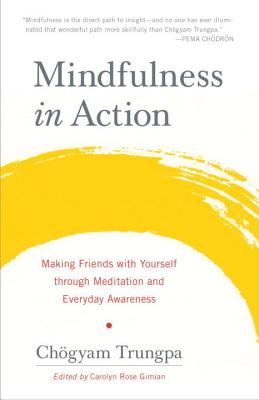 Mindfulness in Action: Making Friends with Yourself Through Meditation and Everyday Awareness - Trungpa, Chogyam, and Gimian, Carolyn Rose (Editor)