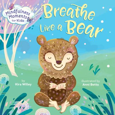 Mindfulness Moments for Kids: Breathe Like a Bear - Willey, Kira, and Betts, Anni (Illustrator)