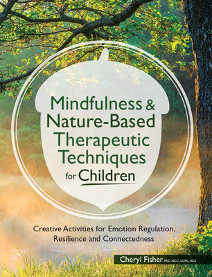 Mindfulness & Nature-Based Therapeutic Techniques for Children: Creative Activities for Emotion Regulation, Resilience and Connectedness - Fisher, Cheryl