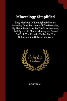 Mineralogy Simplified: Easy Methods of Identifying Minerals, Including Ores, by Means of the Blowpipe, by Flame Reactions, by the Spectroscope, and by Humid Chemical Analysis, Based on Prof. Von Kobell's Tables for the Determination of Minerals. with - Erni, Henry