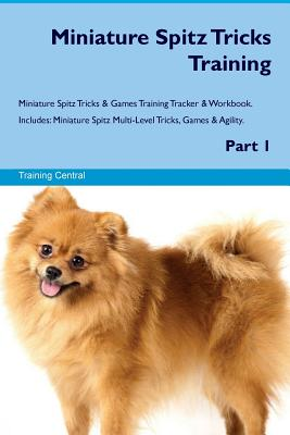Miniature Spitz Tricks Training Miniature Spitz Tricks & Games Training Tracker & Workbook. Includes: Miniature Spitz Multi-Level Tricks, Games & Agility. Part 1 - Central, Training