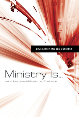 Ministry Is...: How to Serve Jesus with Passion and Confidence - Earley, Dave, and Gutierrez, Ben
