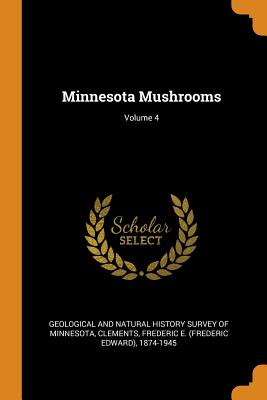 Minnesota Mushrooms; Volume 4 - Geological and Natural History Survey of (Creator), and Clements, Frederic E 1874-1945