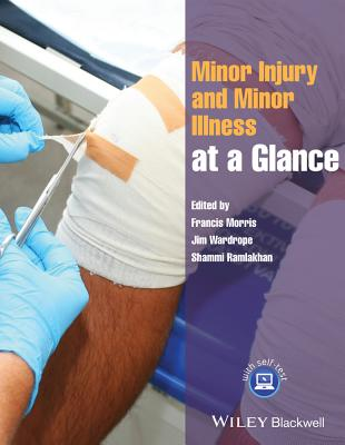 Minor Injury and Minor Illness at a Glance - Morris, Francis (Editor), and Wardrope, Jim (Editor), and Ramlakhan, Shammi (Editor)