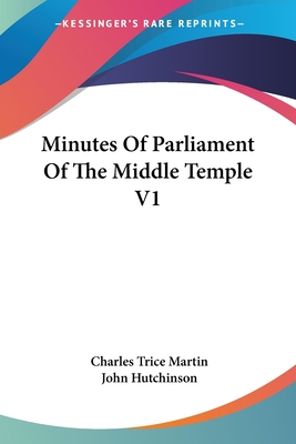 Minutes of Parliament of the Middle Temple V1 - Hutchinson, John, Professor (Editor), and Martin, Charles Trice (Translated by)
