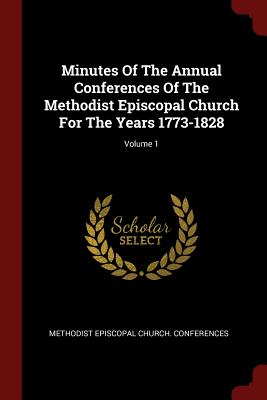 Minutes of the Annual Conferences of the Methodist Episcopal Church for the Years 1773-1828; Volume 1 - Methodist Episcopal Church Conferences (Creator)
