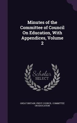 Minutes of the Committee of Council on Education, with Appendices, Volume 2 - Great Britain Privy Council Committee (Creator)