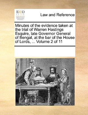 Minutes of the Evidence Taken at the Trial of Warren Hastings Esquire, Late Governor General of Bengal, at the Bar of the House of Lords, ... Volume 2 of 11 - Multiple Contributors, See Notes
