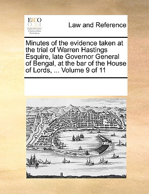 Minutes of the Evidence Taken at the Trial of Warren Hastings Esquire, Late Governor General of Bengal, at the Bar of the House of Lords, ... Volume 9 of 11 - Multiple Contributors