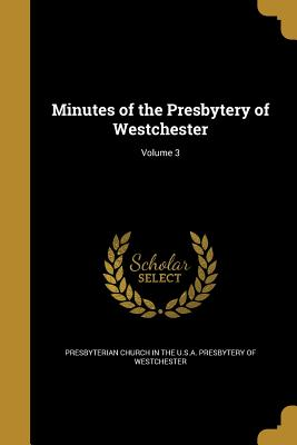 Minutes of the Presbytery of Westchester; Volume 3 - Presbyterian Church in the U S a Presby (Creator)