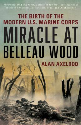 Miracle at Belleau Wood: The Birth of the Modern U.S. Marine Corps - Axelrod, Alan, and West, Bing (Foreword by)