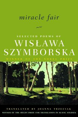 Miracle Fair: Selected Poems of Wislawa Szymborska - Szymborska, Wislawa, and Trzeciak, Joanna (Translated by), and Milosz, Czeslaw (Introduction by)