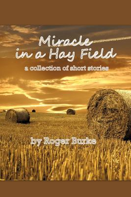Miracle in a Hay Field: A Collection of Short Stories - Burke, Roger