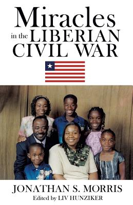 Miracles in the Liberian Civil War - Morris, Jonathan S, and Hunziker, LIV (Editor)