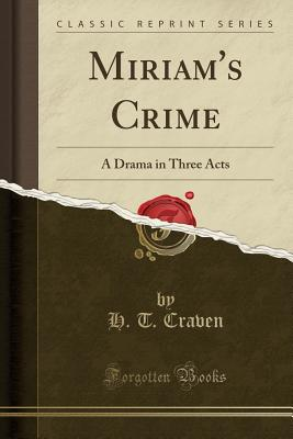 Miriam's Crime: A Drama in Three Acts (Classic Reprint) - Craven, H T