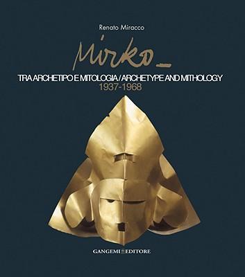 Mirko: Tra Archetipo E Mitologia/Archetype and Mythology, 1937-1968 - Miracco, Renato