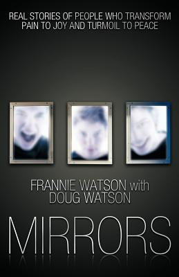Mirrors: Real Stories of People Who Transform Pain to Joy and Turmoil to Peace - Watson, Frannie, and Watson, Doug