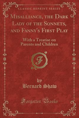 Misalliance, the Dark Lady of the Sonnets, and Fanny's First Play: With a Treatise on Parents and Children (Classic Reprint) - Shaw, Bernard