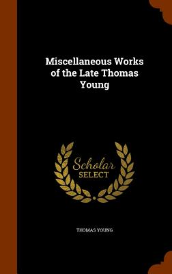 Miscellaneous Works of the Late Thomas Young - Young, Thomas