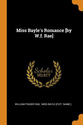 Miss Bayle's Romance [by W.F. Rae] - Rae, William Fraser, and Miss Bayle (Fict Name ) (Creator)