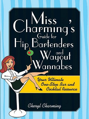 Miss Charming's Guide for Hip Bartenders and Wayout Wannabes: Your Ultimate One-Stop Bar and Cocktail Resource - Charming, Cheryl