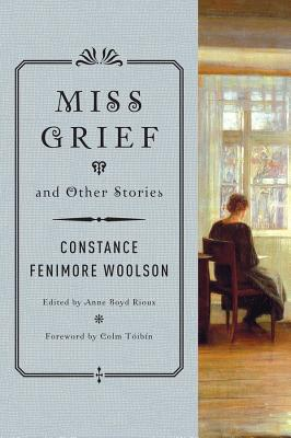 Miss Grief and Other Stories - Woolson, Constance Fenimore, and Rioux, Anne Boyd (Editor), and Toibin, Colm (Foreword by)