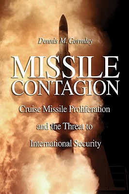 Missile Contagion: Cruise Missile Proliferation and the Threat to International Security - Gormley, Dennis M