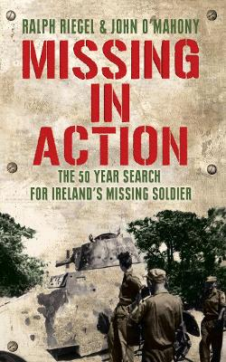 Missing in Action: The 50 Year Search for Ireland's Lost Soldier - Riegal, Ralph, and O'Mahony, John