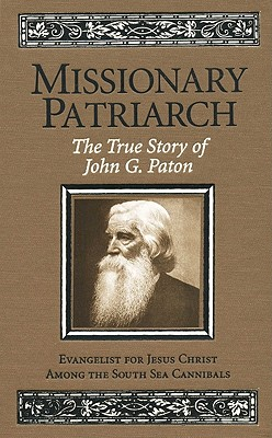 Missionary Patriarch: The True Story of John G. Paton: Evangelist for Jesus Christ Among the South Sea Cannibals - Paton, John Gibson, and Paton, James (Editor)