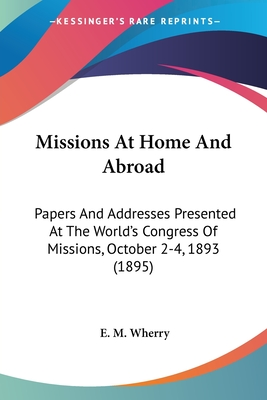 Missions at Home and Abroad: Papers and Addresses Presented at the World's Congress of Missions, October 2-4, 1893 (1895) - Wherry, E M (Editor)