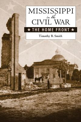 Mississippi in the Civil War: The Home Front - Smith, Timothy B