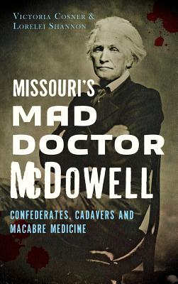 Missouri's Mad Doctor McDowell: Confederates, Cadavers and Macabre Medicine - Cosner, Victoria, and Shannon, Lorelei