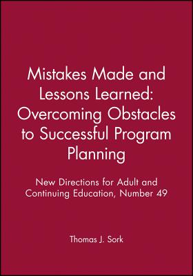 Mistakes Made and Lessons Learned: Overcoming Obstacles to Successful Program Planning: New Directions for Adult and Continuing Education, Number 49 - Sork, Thomas J