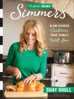 Mix-And-Match Mama(r) Simmers: Slow-Cooker Creations Your Family Will Love - Shull, Shay