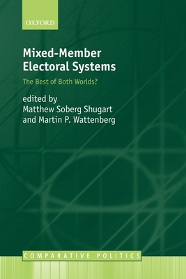 Mixed-Member Electoral Systems: The Best of Both Worlds? - Shugart, Matthew Soberg (Editor), and Wattenberg, Martin P (Editor)