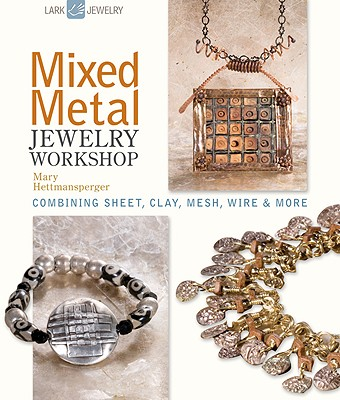 Mixed Metal Jewelry Workshop: Combining Sheet, Clay, Mesh, Wire & More - Hettmansperger, Mary