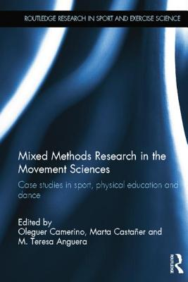 Mixed Methods Research in the Movement Sciences: Case Studies in Sport, Physical Education and Dance - Camerino, Oleguer (Editor), and Castaner, Marta (Editor), and Anguera, Teresa M. (Editor)