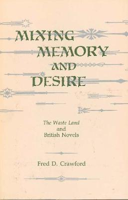 Mixing Memory and Desire: The Waste Land and British Novels - Crawford, Fred D