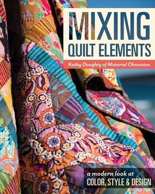 Mixing Quilt Elements: A Modern Look at Color, Style and Design - Doughty, Kathy
